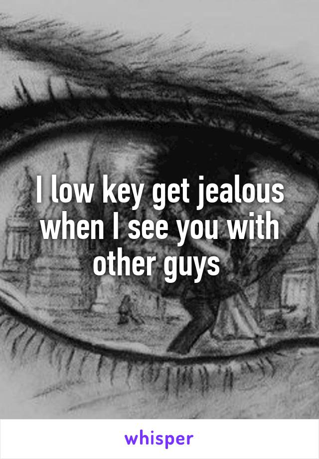 I low key get jealous when I see you with other guys
