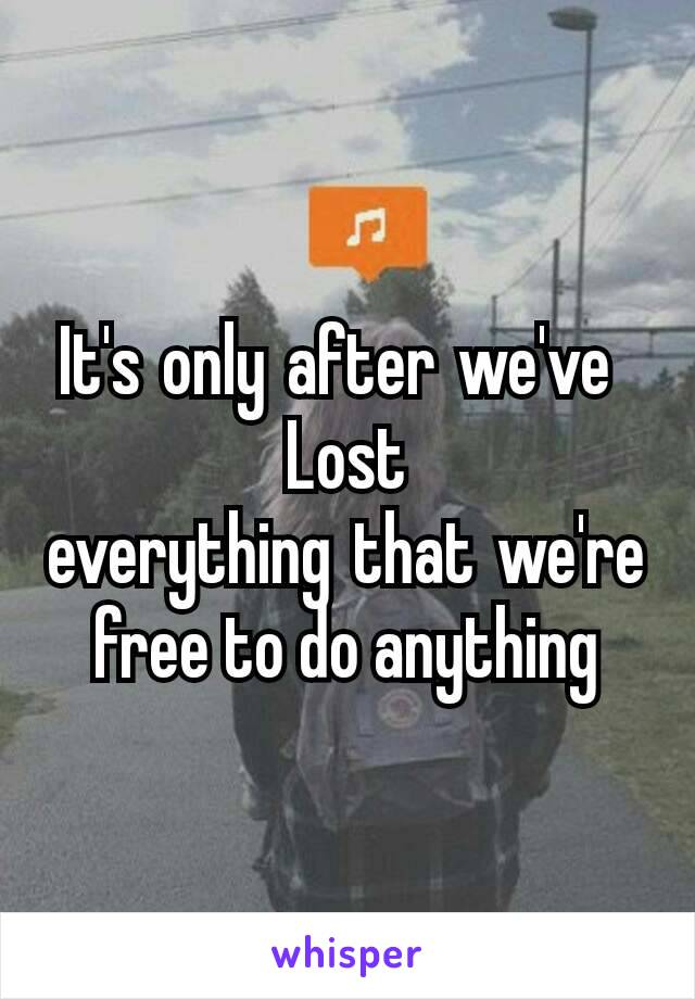 It'sonlyafterwe've Lost everythingthatwe're free to do anything