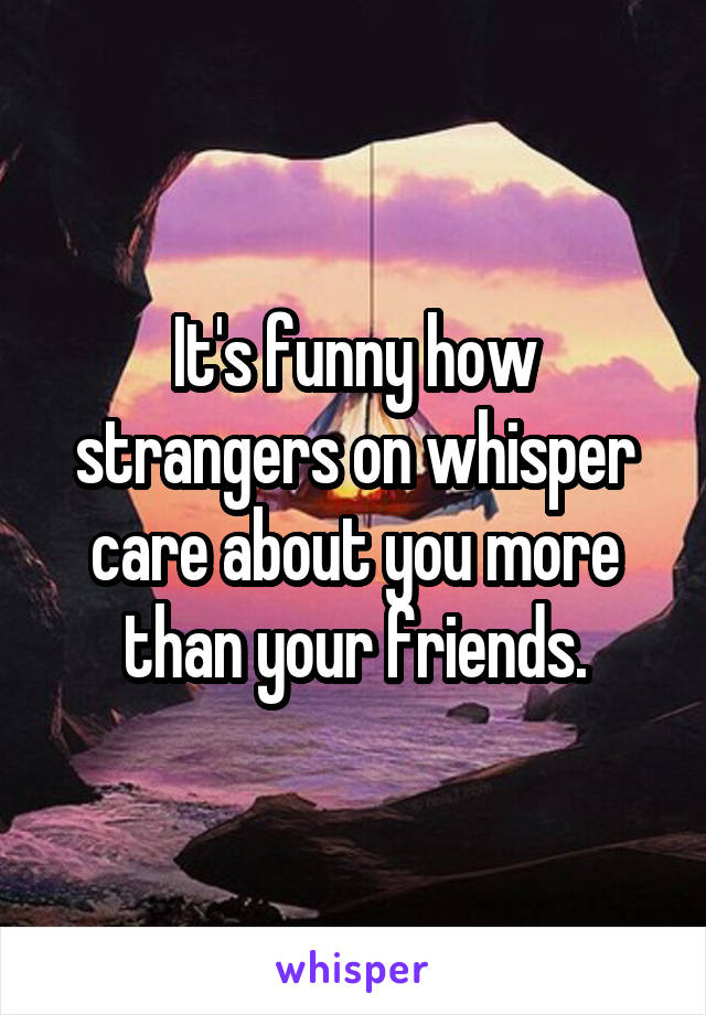 It's funny how strangers on whisper care about you more than your friends.