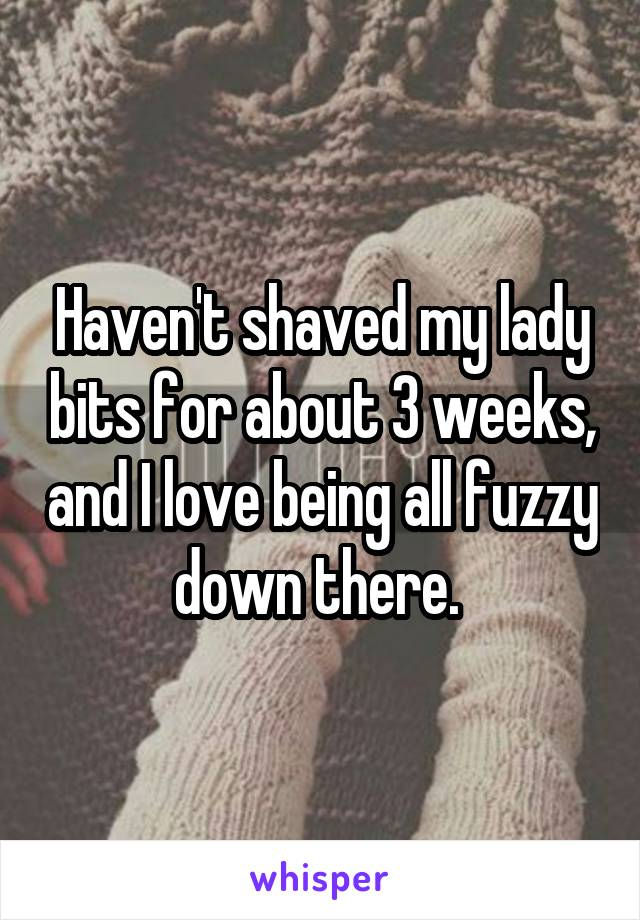 Haven't shaved my lady bits for about 3 weeks, and I love being all fuzzy down there.