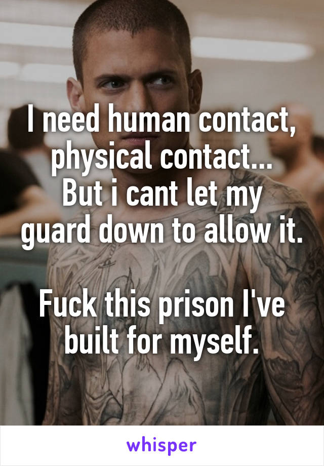 I need human contact, physical contact... But i cant let my guard down to allow it.  Fuck this prison I've built for myself.