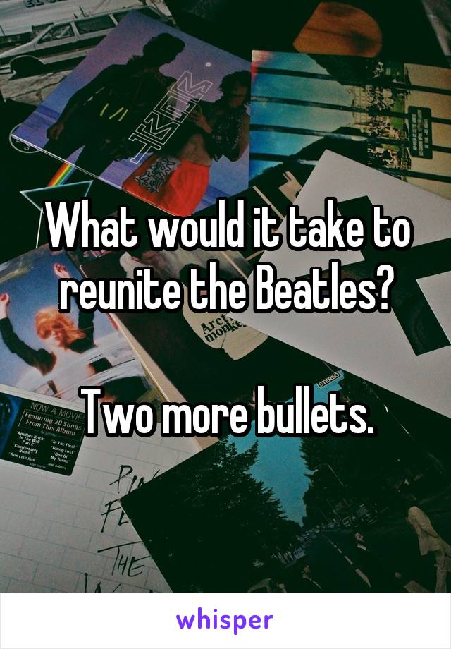 What would it take to reunite the Beatles?  Two more bullets.