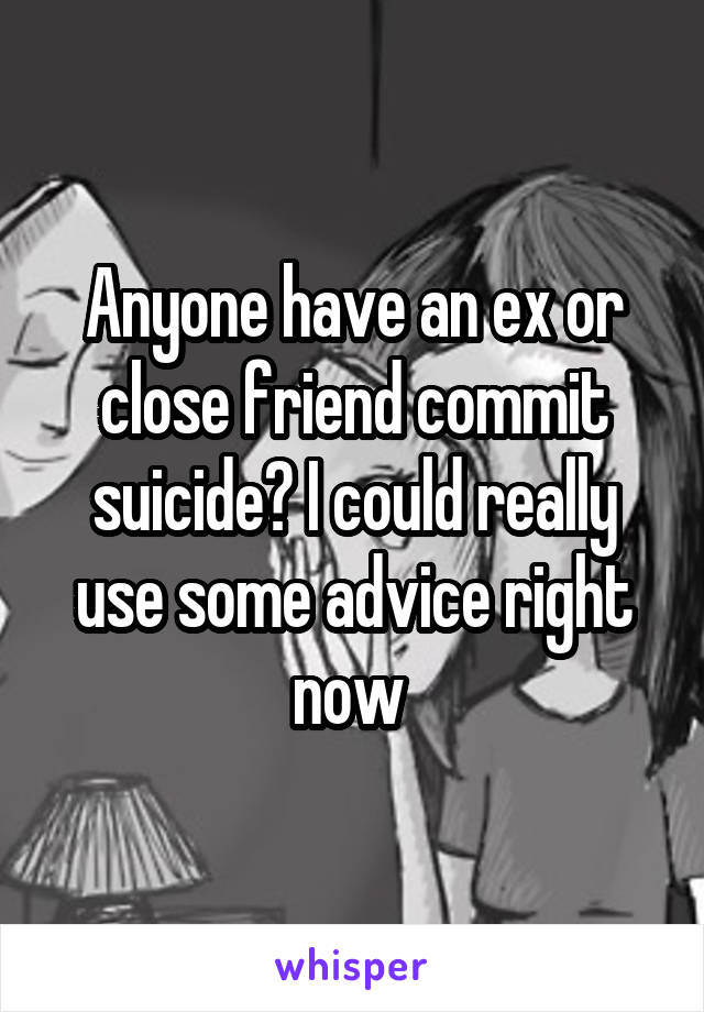 Anyone have an ex or close friend commit suicide? I could really use some advice right now