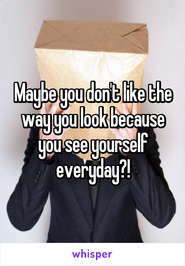 Maybe you don't like the way you look because you see yourself everyday?!
