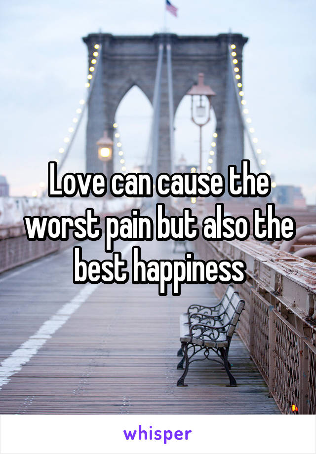Love can cause the worst pain but also the best happiness
