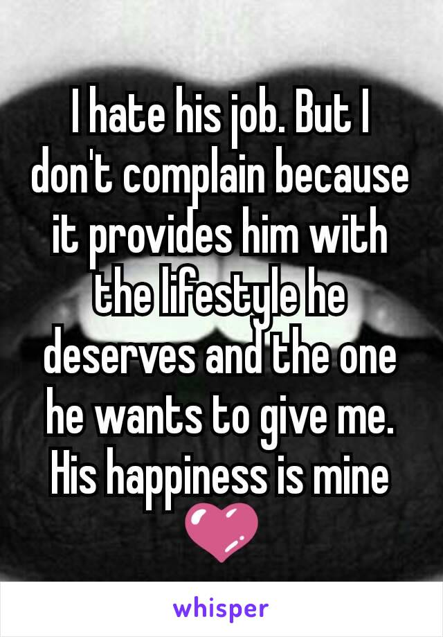 I hate his job. But I don't complain because it provides him with the lifestyle he deserves and the one he wants to give me. His happiness is mine 💜