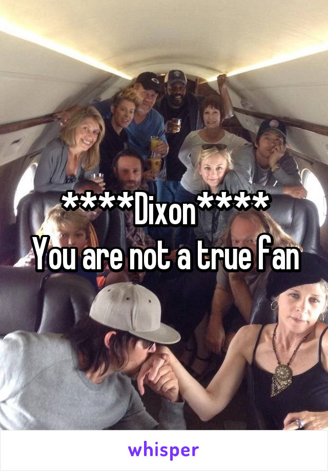 ****Dixon**** You are not a true fan