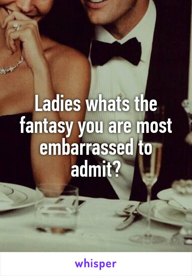 Ladies whats the fantasy you are most embarrassed to admit?