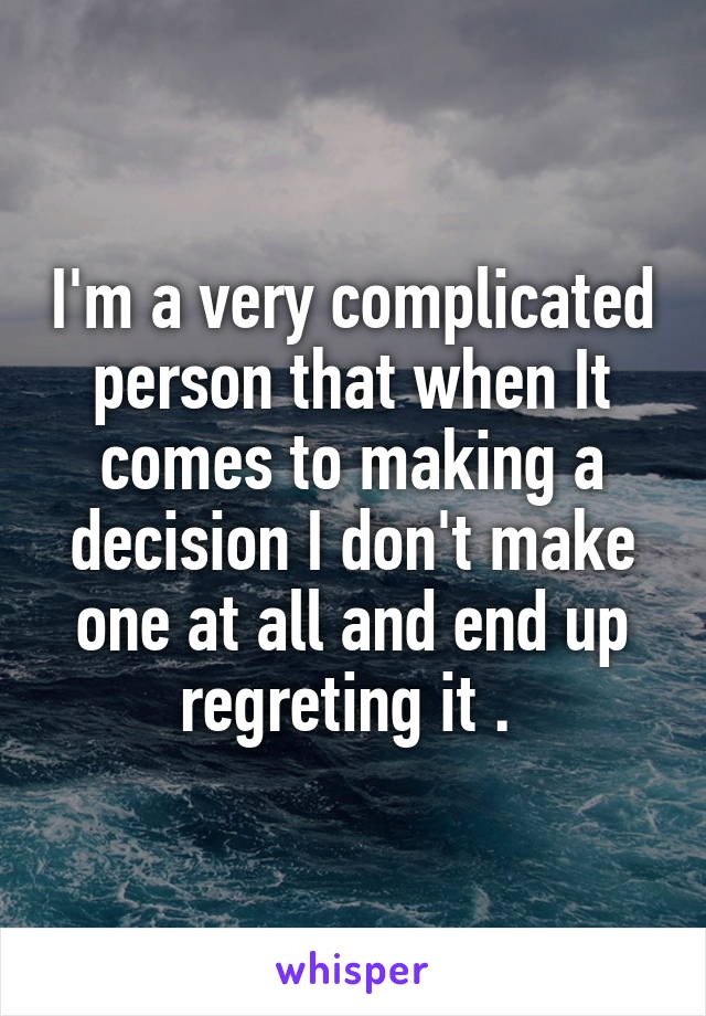 I'm a very complicated person that when It comes to making a decision I don't make one at all and end up regreting it .