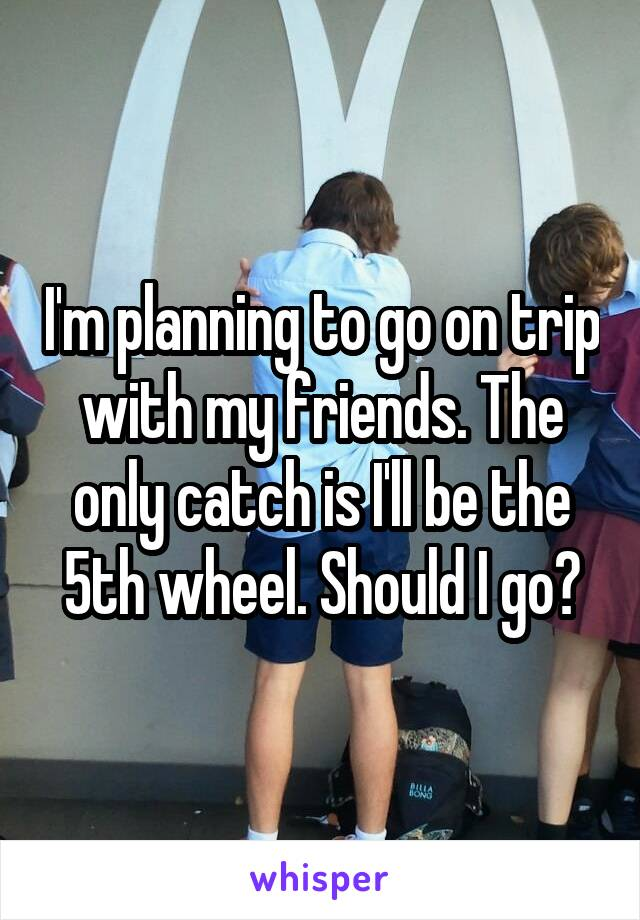 I'm planning to go on trip with my friends. The only catch is I'll be the 5th wheel. Should I go?
