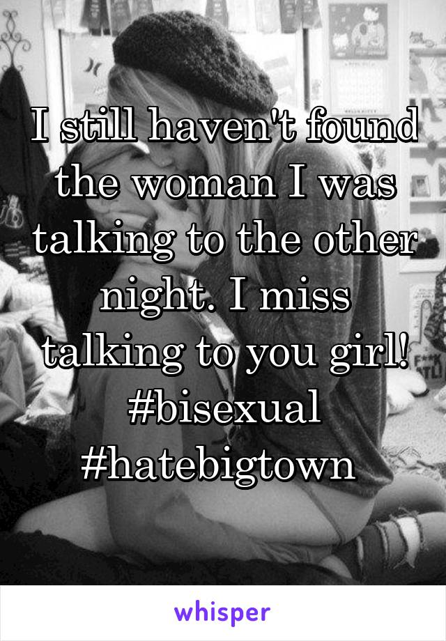 I still haven't found the woman I was talking to the other night. I miss talking to you girl! #bisexual #hatebigtown