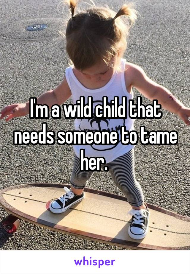 I'm a wild child that needs someone to tame her.