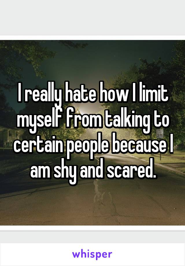 I really hate how I limit myself from talking to certain people because I am shy and scared.