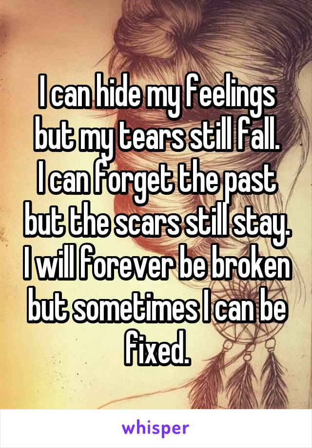 I can hide my feelings but my tears still fall. I can forget the past but the scars still stay. I will forever be broken but sometimes I can be fixed.