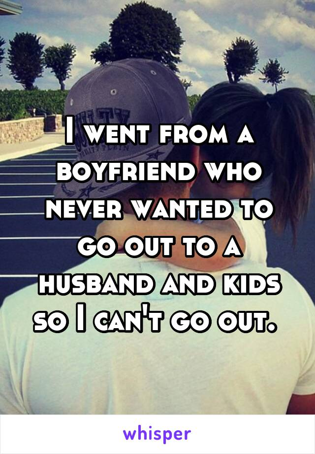 I went from a boyfriend who never wanted to go out to a husband and kids so I can't go out.