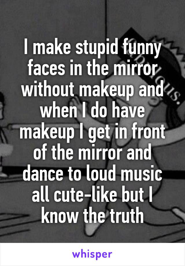 I make stupid funny faces in the mirror without makeup and when I do have makeup I get in front of the mirror and dance to loud music all cute-like but I know the truth