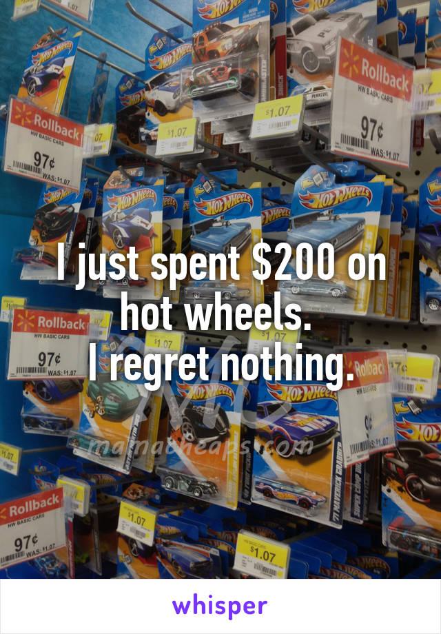 I just spent $200 on hot wheels.  I regret nothing.