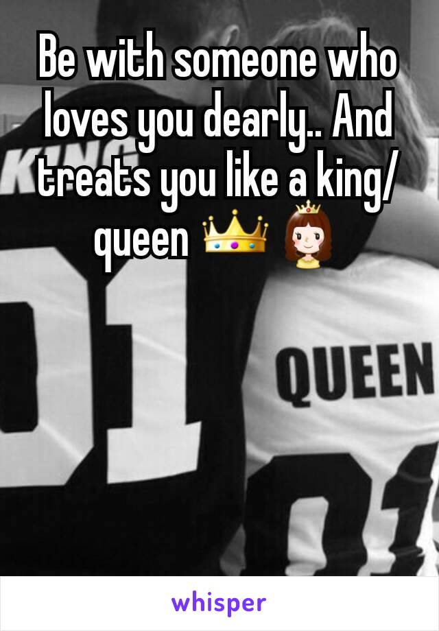 Be with someone who loves you dearly.. And treats you like a king/queen 👑👸