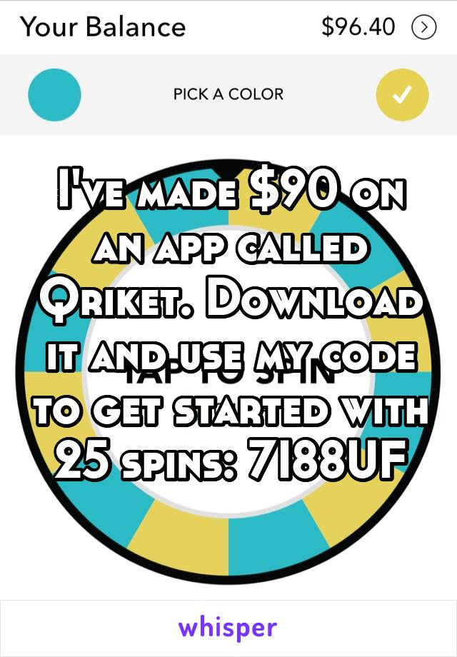 I've made $90 on an app called Qriket. Download it and use my code to get started with 25 spins: 7I88UF