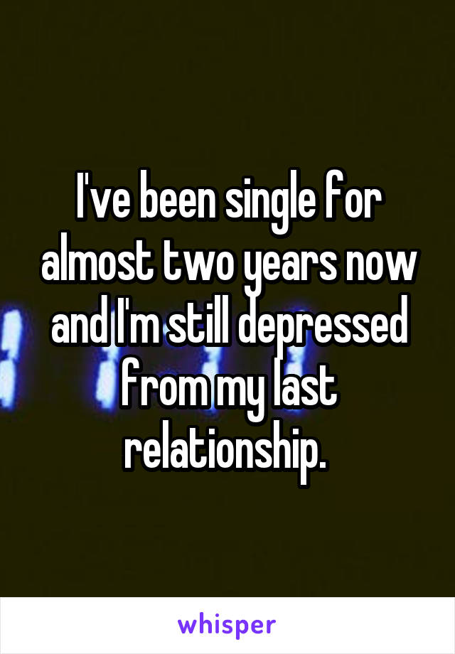I've been single for almost two years now and I'm still depressed from my last relationship.