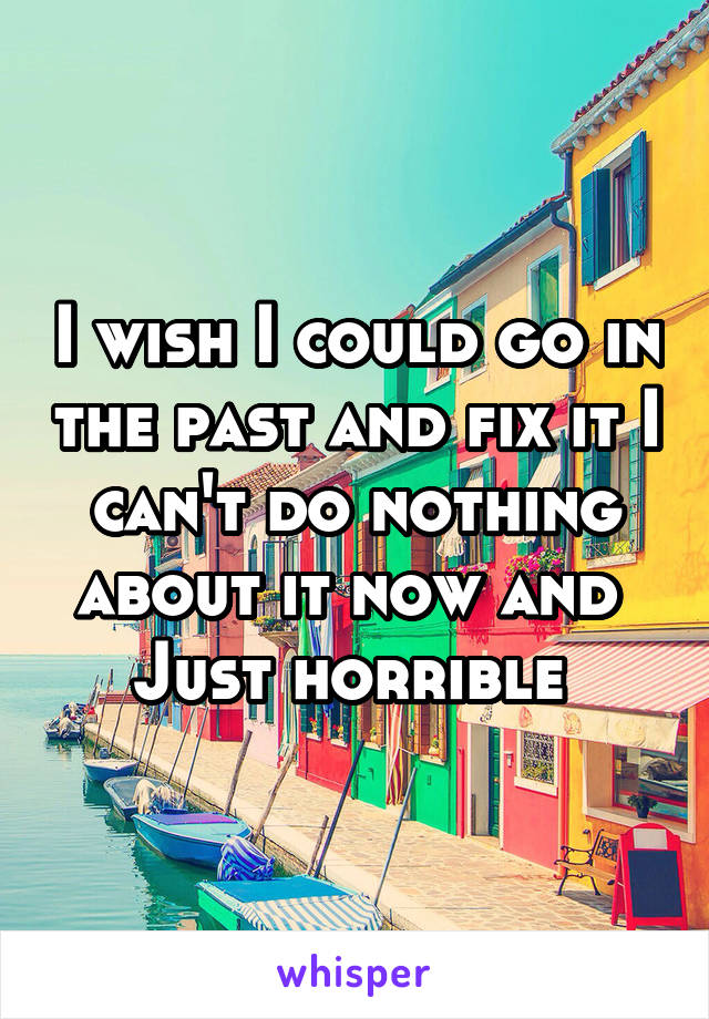 I wish I could go in the past and fix it I can't do nothing about it now and  Just horrible