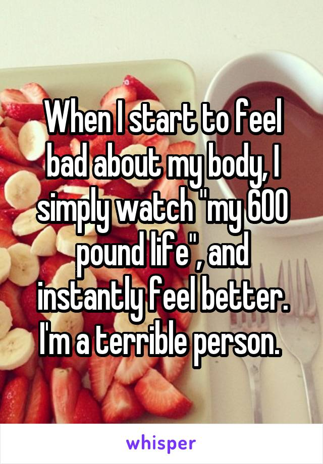"""When I start to feel bad about my body, I simply watch """"my 600 pound life"""", and instantly feel better. I'm a terrible person."""