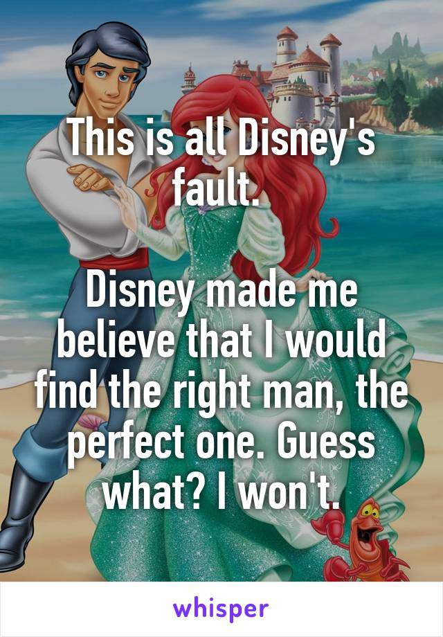 This is all Disney's fault.   Disney made me believe that I would find the right man, the perfect one. Guess what? I won't.