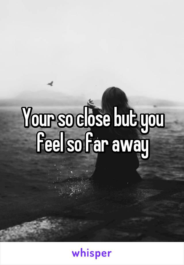 Your so close but you feel so far away