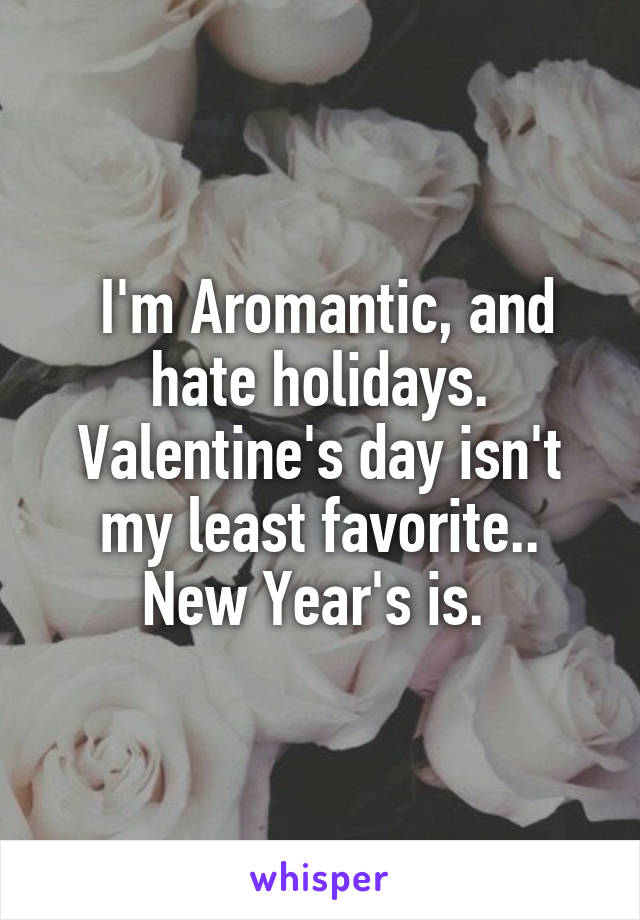 I'm Aromantic, and hate holidays. Valentine's day isn't my least favorite.. New Year's is.