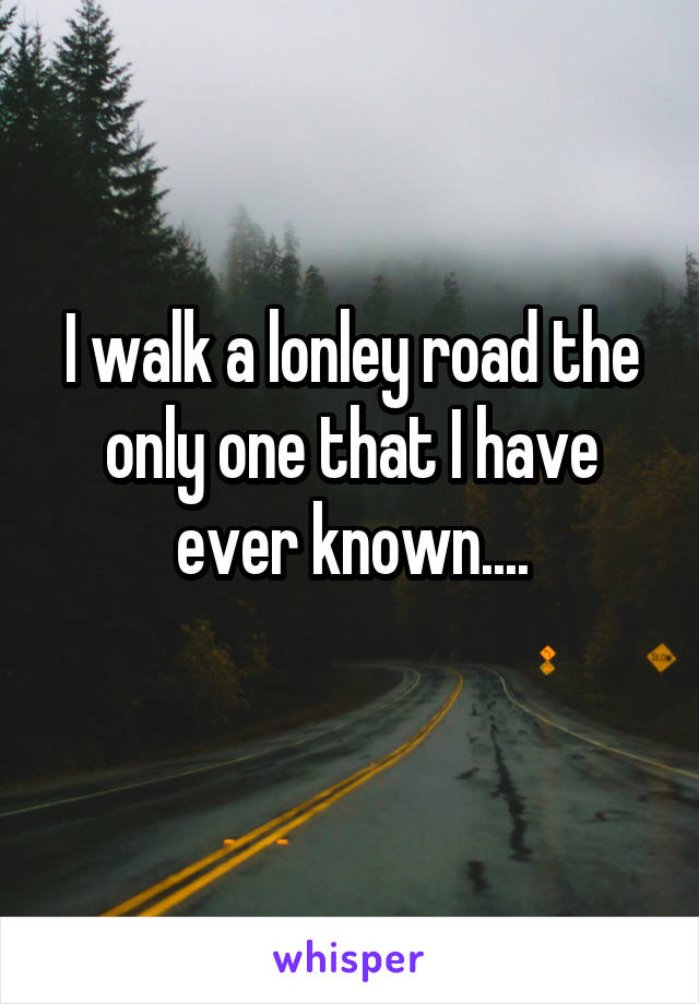 I walk a lonley road the only one that I have ever known....
