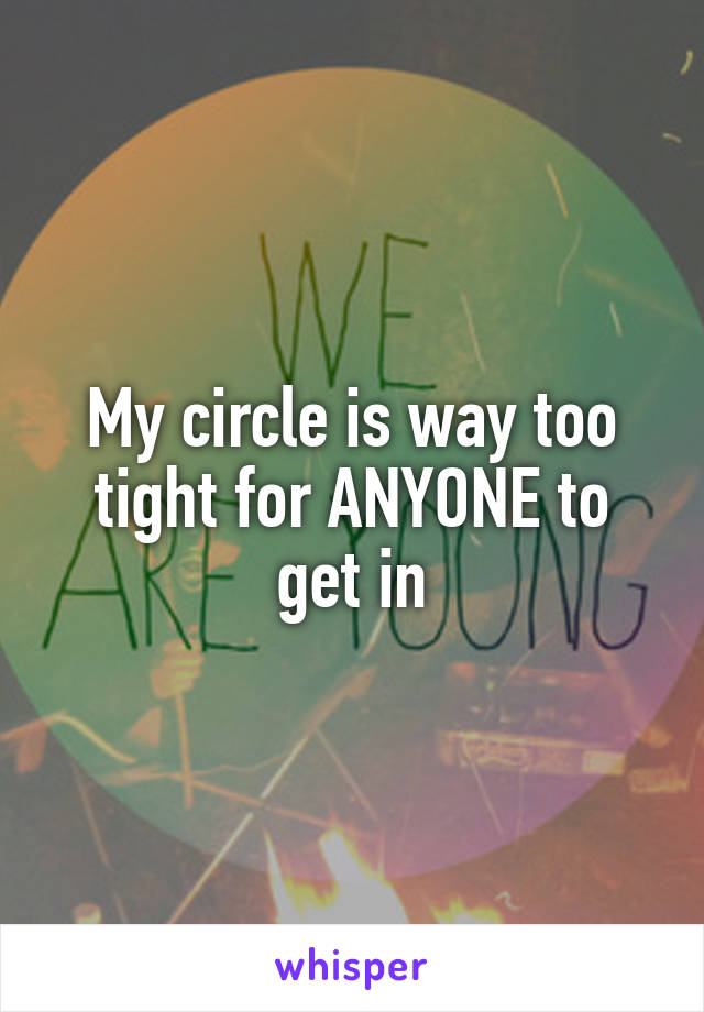 My circle is way too tight for ANYONE to get in