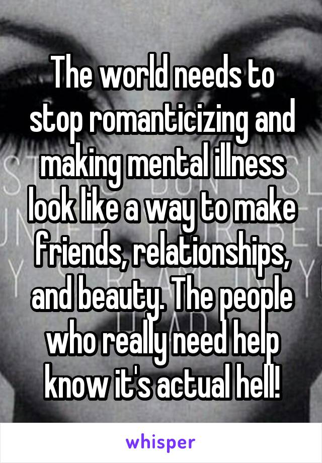 The world needs to stop romanticizing and making mental illness look like a way to make friends, relationships, and beauty. The people who really need help know it's actual hell!