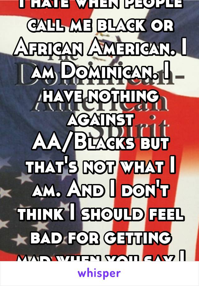 I hate when people call me black or African American. I am Dominican. I have nothing against AA/Blacks but that's not what I am. And I don't think I should feel bad for getting mad when you say I am.