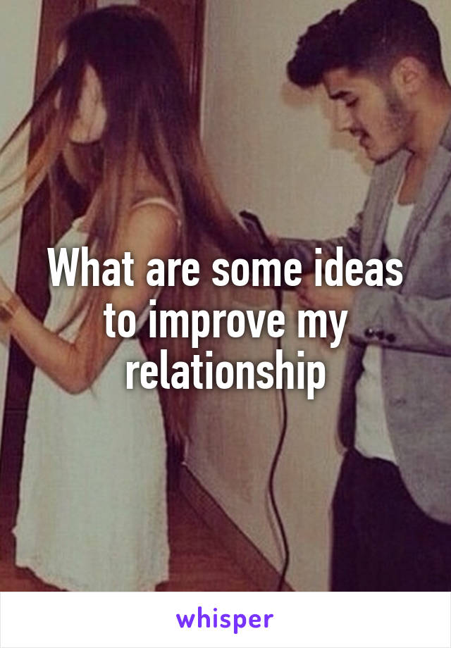 What are some ideas to improve my relationship