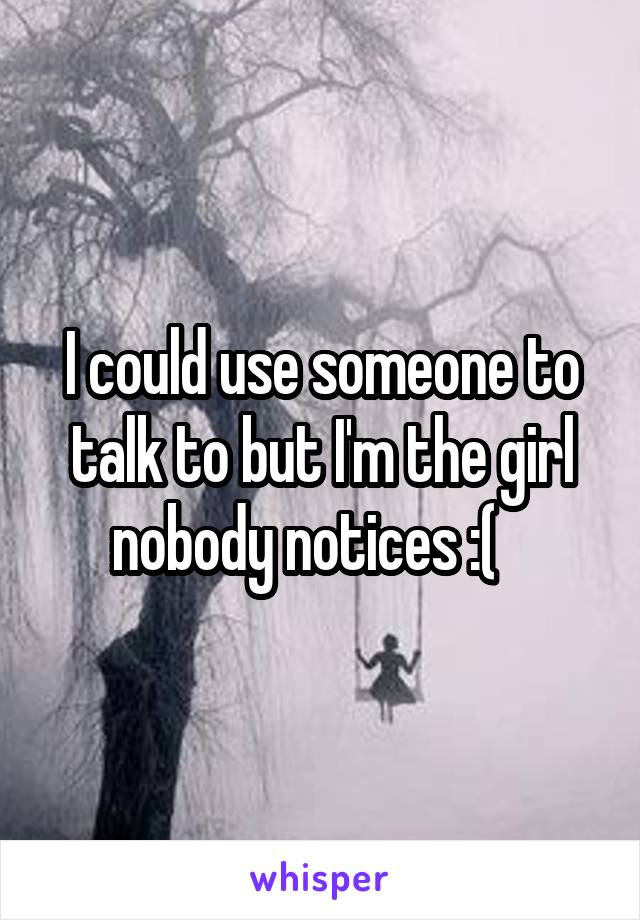 I could use someone to talk to but I'm the girl nobody notices :(