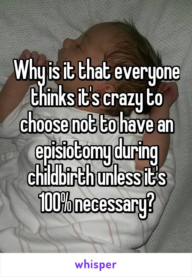 Why is it that everyone thinks it's crazy to choose not to have an episiotomy during childbirth unless it's 100% necessary?