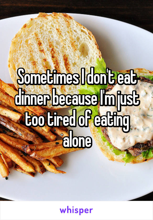 Sometimes I don't eat dinner because I'm just too tired of eating alone