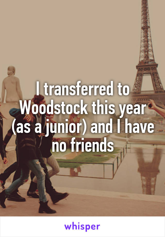 I transferred to Woodstock this year (as a junior) and I have no friends