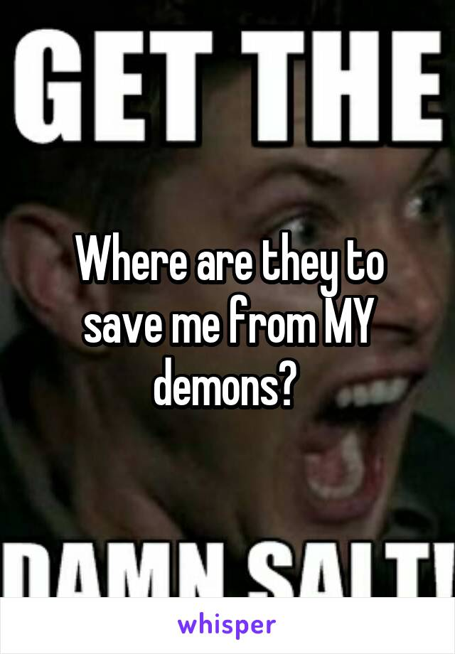 Where are they to save me from MY demons?