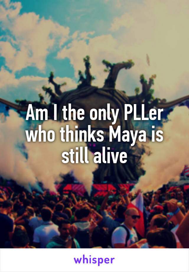 Am I the only PLLer who thinks Maya is still alive