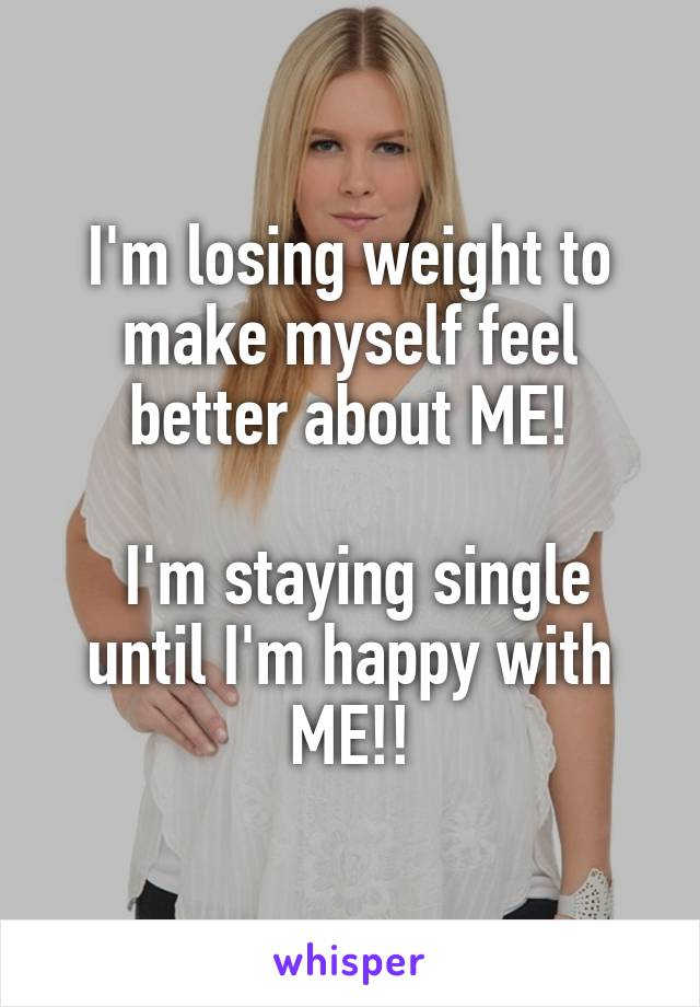 I'm losing weight to make myself feel better about ME!   I'm staying single until I'm happy with ME!!