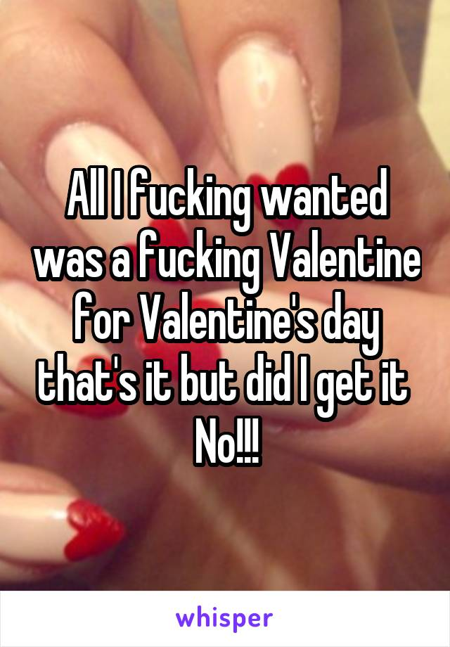 All I fucking wanted was a fucking Valentine for Valentine's day that's it but did I get it  No!!!