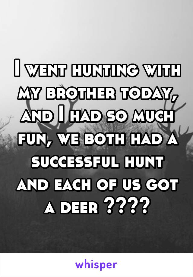 I went hunting with my brother today, and I had so much fun, we both had a successful hunt and each of us got a deer ❤️💙🙊