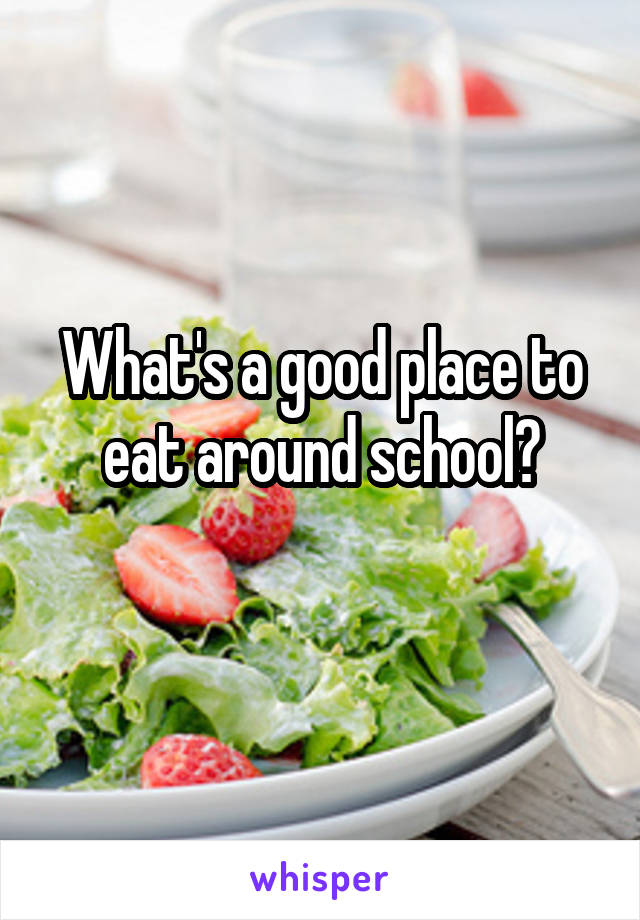 What's a good place to eat around school?
