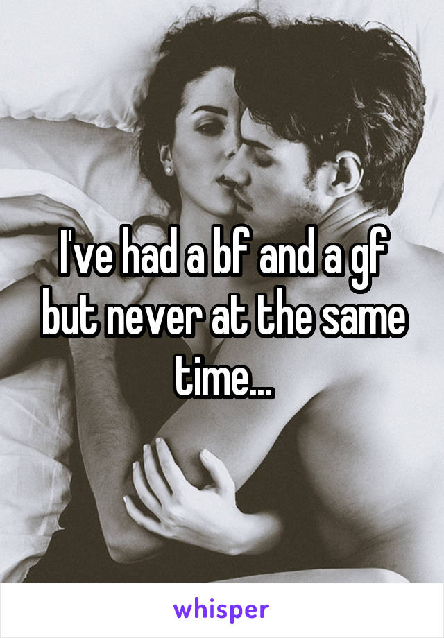 I've had a bf and a gf but never at the same time...