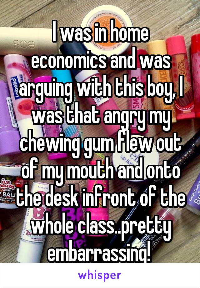 I was in home economics and was arguing with this boy, I was that angry my chewing gum flew out of my mouth and onto the desk infront of the whole class..pretty embarrassing!