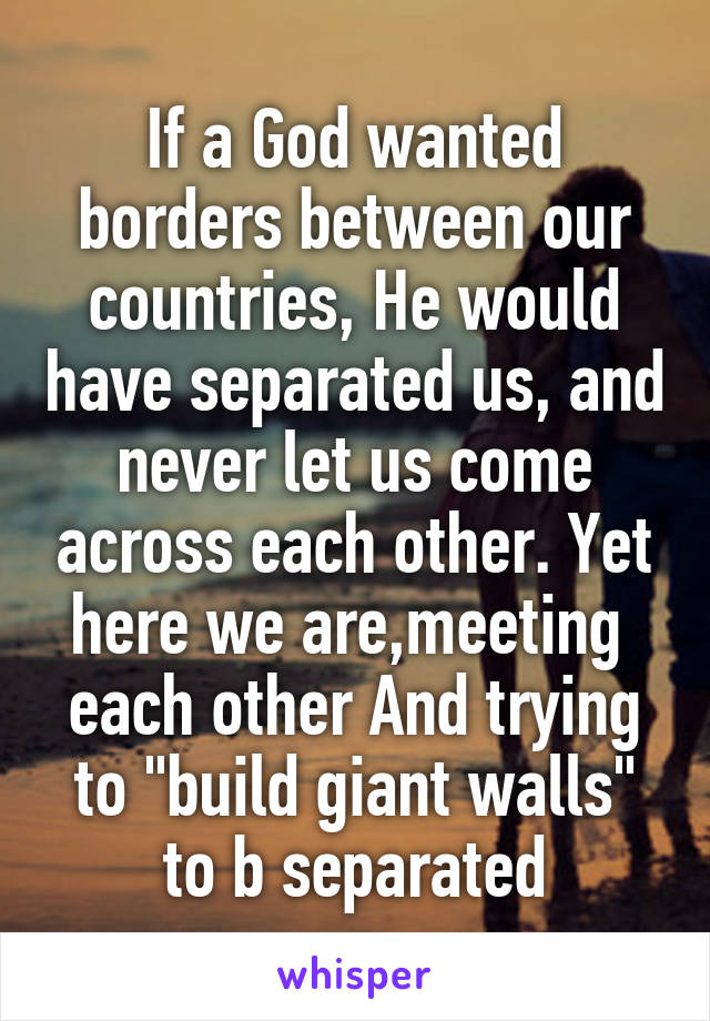 "If a God wanted borders between our countries, He would have separated us, and never let us come across each other. Yet here we are,meeting  each other And trying to ""build giant walls"" to b separated"