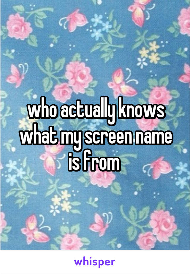 who actually knows what my screen name is from