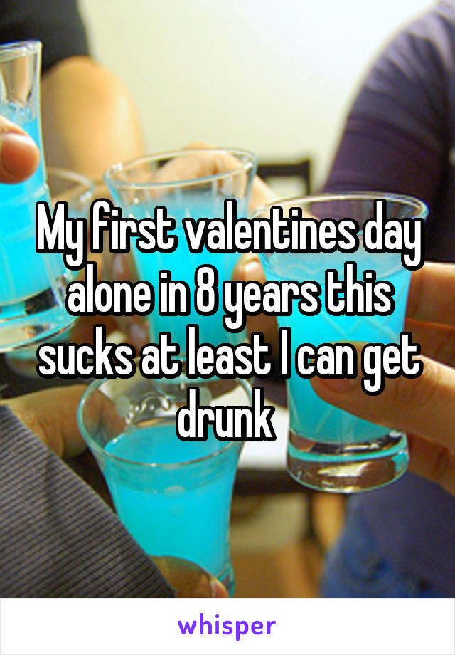 My first valentines day alone in 8 years this sucks at least I can get drunk