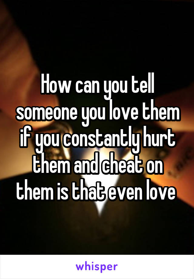 How can you tell someone you love them if you constantly hurt them and cheat on them is that even love